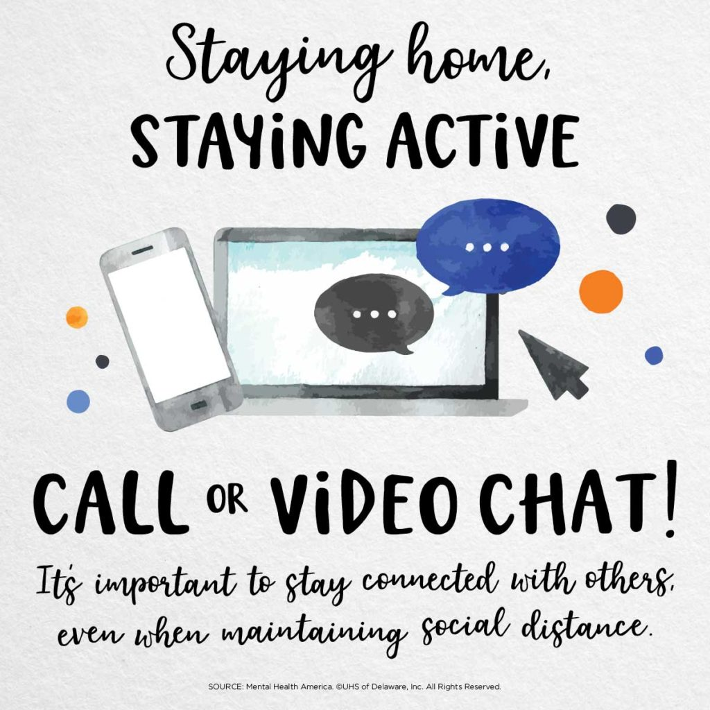 Staying home, staying active -- call or video chat. It's important to stay connected with others even when maintaining social distance