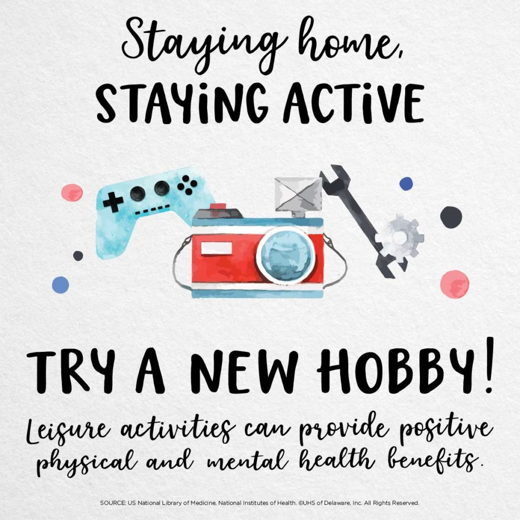Staying home staying active -- try a new hobby. Leisure activities can provide positive physical and mental health benefits