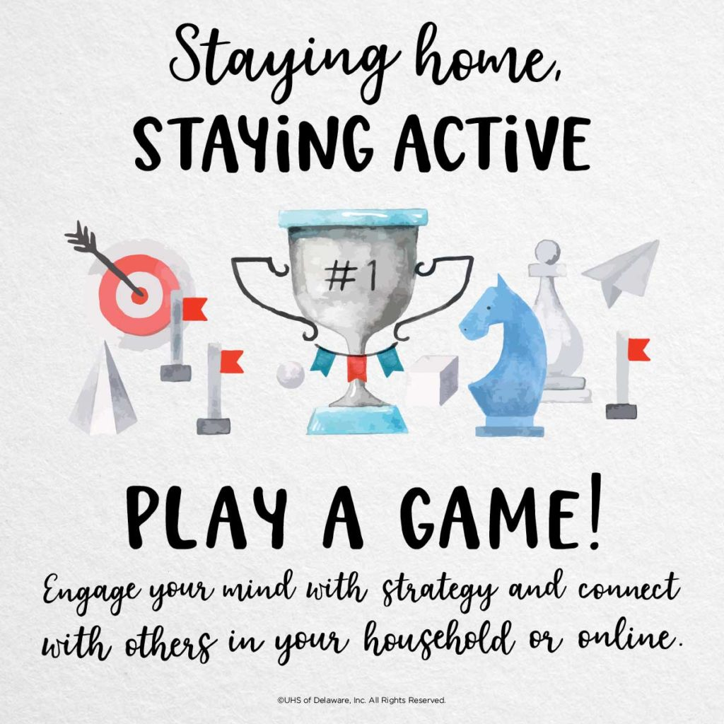 Staying home staying active -- play a game. Engage your mind with strategy and connect with others in your household or online